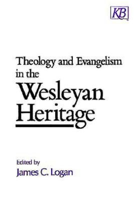 Theology and Evangelism in the Wesleyan Heritage - Logan, James C