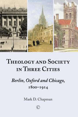 Theology and Society in Three Cities: Berlin, Oxford and Chicago, 1800-1914 - Chapman, Mark, Jr.
