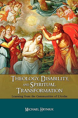 Theology, Disability, and Spiritual Transformation: Learning from the Communities of L'Arche - Hryniuk, Michael