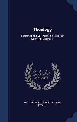 Theology: Explained and Defended in a Series of Sermons, Volume 1 - Dwight, Timothy, and Dwight, Sereno Edwards