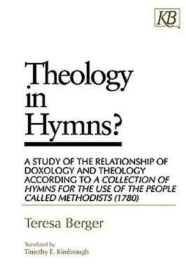 Theology in Hymns?: A Study of the Relationship of Doxology and Theology According to a Collection of Hymns for the Use - Berger, Teresa