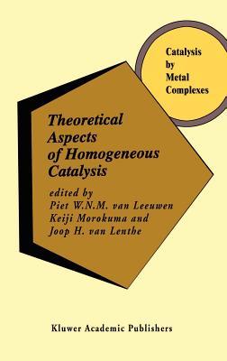 Theoretical Aspects of Homogeneous Catalysis: Applications of AB Initio Molecular Orbital Theory - Van Leeuwen, Piet W N M (Editor), and Morokuma, Keiji (Editor), and Van Lenthe, J H (Editor)
