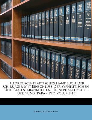 Theoretisch-Praktisches Handbuch Der Chirurgie: Mit Einschluss Der Syphilitischen Und Augen-Krankheiten - Rust, Johann Nepomuk