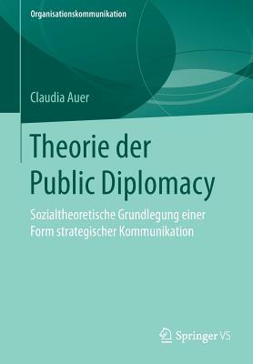 Theorie Der Public Diplomacy: Sozialtheoretische Grundlegung Einer Form Strategischer Kommunikation - Auer, Claudia