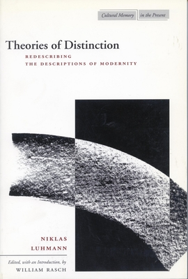 Theories of Distinction: Redescribing the Descriptions of Modernity - Luhmann, Niklas, Professor, and Rasch, William (Editor)