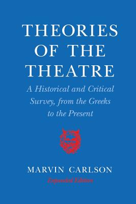 Theories of the Theatre: A Historical and Critical Survey, from the Greeks to the Present - Carlson, Marvin A