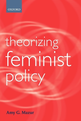 Theorizing Feminist Policy - Mazur, Amy G, Ph.D.
