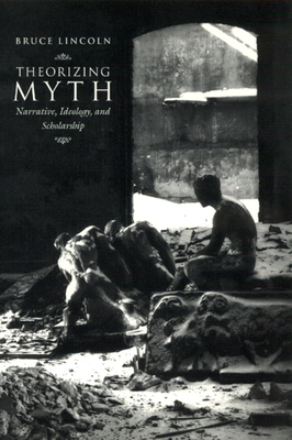 Theorizing Myth: Narrative, Ideology, and Scholarship - Lincoln, Bruce