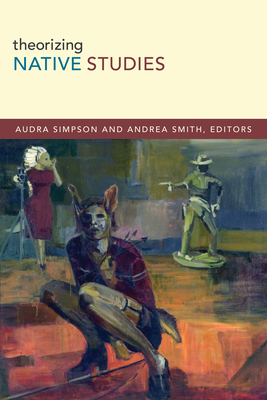 Theorizing Native Studies - Simpson, Audra, and Smith, Andrea (Editor)
