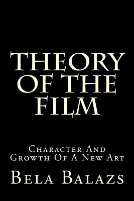 Theory of the Film: Character and Growth of a New Art - Balazs, Bela