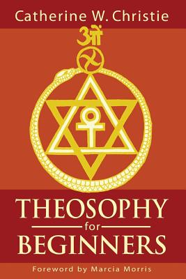 Theosophy for Beginners - Christie, Catherine W, and Morris, Marcia (Foreword by)