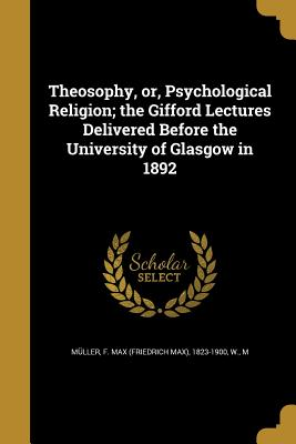Theosophy, Or, Psychological Religion; The Gifford Lectures Delivered Before the University of Glasgow in 1892 - Muller, F Max (Friedrich Max) 1823-19 (Creator), and W, M (Creator)