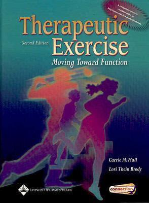 Therapeutic Exercise: Moving Toward Function - Hall, Carrie M, Mhs, PT, and Brody, Lori Thein, MS, PT, Scs, Atc