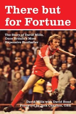 There But for Fortune: The Story of David Mills, Once Britain's Most Expensive Footballer - Mills, David, and Bond, David