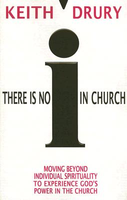 There Is No I in Church: Moving Beyond Individual Spirituality to Experience God's Power in the Church - Drury, Keith