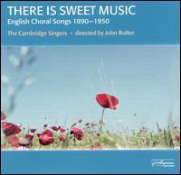 There Is Sweet Music: English Choral Song 1890-1950 - Mark Padmore (tenor); Nicholas Sears (baritone); Philip Sheffield (tenor); Cambridge Singers (choir, chorus)
