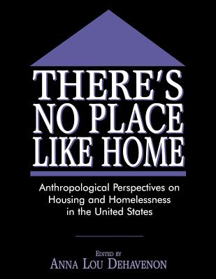 There's No Place Like Home: Anthropological Perspectives on Housing and Homelessness in the United States - Dehavenon, Anna Lou (Editor)