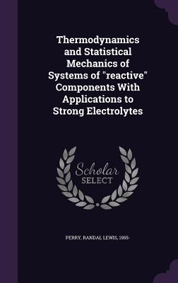 Thermodynamics and Statistical Mechanics of Systems of Reactive Components with Applications to Strong Electrolytes - Perry, Randal Lewis