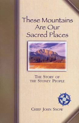 These Mountains Are Our Sacred Places: The Story of the Stoney People - Snow, John, Chief