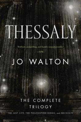 Thessaly: The Complete Trilogy (the Just City, the Philosopher Kings, Necessity) - Walton, Jo