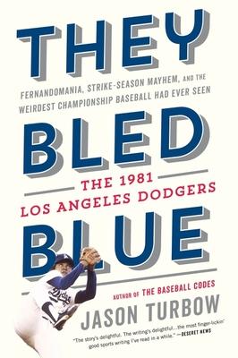They Bled Blue: Fernandomania, Strike-Season Mayhem, and the Weirdest Championship Baseball Had Ever Seen: The 1981 Los Angeles Dodgers - Turbow, Jason