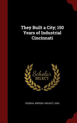 They Built a City; 150 Years of Industrial Cincinnati - Federal Writers' Project Ohio (Creator)