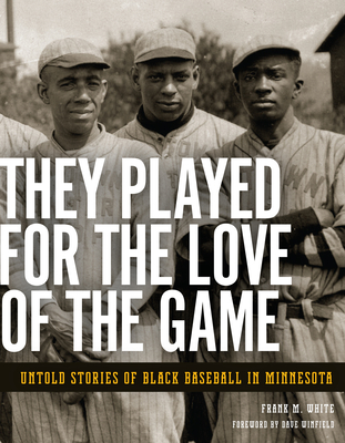 They Played for the Love of the Game: Untold Stories of Black Baseball in Minnesota - White, Frank M, and Winfield, Dave (Foreword by)