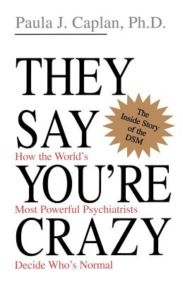 They Say You're Crazy: How the World's Most Powerful Psychiatrists Decide Who's Normal - Caplan, Paula J, Ph.D., PH D