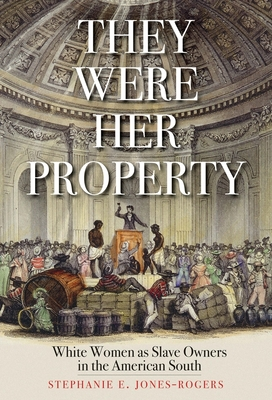 They Were Her Property: White Women as Slave Owners in the American South - Jones-Rogers, Stephanie E