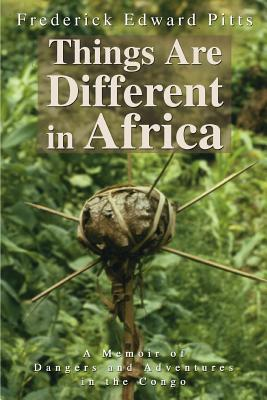 Things Are Different in Africa: A Memoir of Dangers and Adventures in the Congo - Pitts, Frederick Edward