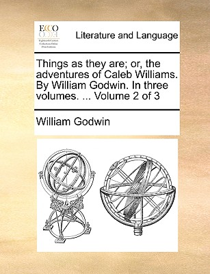 Things as They Are; Or, the Adventures of Caleb Williams. by William Godwin. in Three Volumes. the Second Edition Corrected. Volume 1 of 3 - Godwin, William