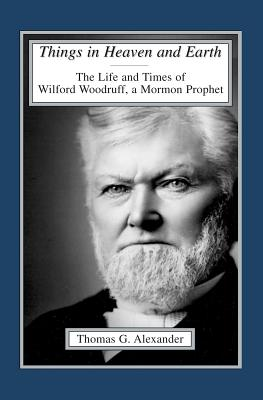 Things in Heaven and Earth: The Life and Times of Wilford Woodruff - Alexander, Thomas G