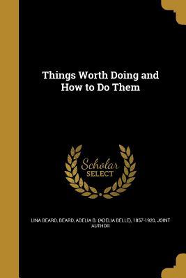 Things Worth Doing and How to Do Them - Beard, Lina, and Beard, Adelia Belle (Creator)