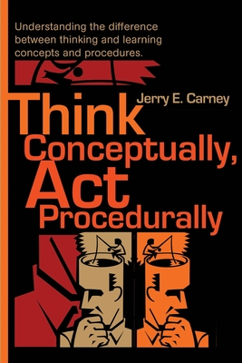 Think Conceptually, ACT Procedurally: Understanding the Difference Between Thinking and Learning Concepts and Procedures - Carney, Jerry E
