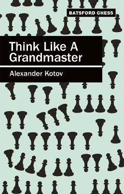 Think Like a Grandmaster: Algebraic Edition - Kotov, Alexander