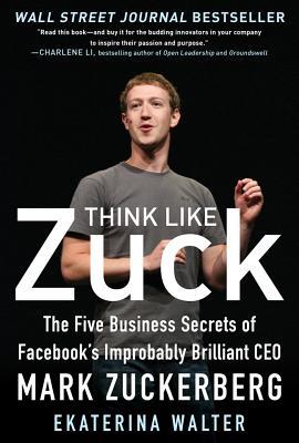 Think Like Zuck: The Five Business Secrets of Facebook's Improbably Brilliant CEO Mark Zuckerberg - Walter, Ekaterina