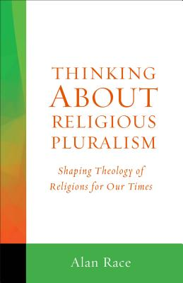 Thinking about Religious Pluralism: Shaping Theology of Religions for Our Times - Race, Alan
