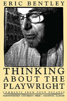 Thinking about the Playwright: Comments from Four Decades - Bentley, Eric, Professor