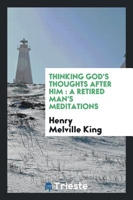 Thinking God's Thoughts After Him: A Retired Man's Meditations - King, Henry Melville