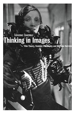 Thinking in Images: Film Theory, Feminist Philosophy and Marlene Dietrich - Constable, Catherine