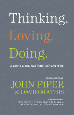 Thinking. Loving. Doing.: A Call to Glorify God with Heart and Mind - Piper, John (Editor), and Mathis, David (Editor), and Anyabwile, Thabiti M. (Contributions by)