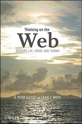 Thinking on the Web: Berners-Lee, Gödel, and Turing - Alesso, H Peter, and Smith, Craig F
