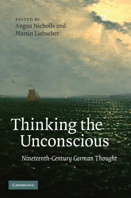 Thinking the Unconscious: Nineteenth-Century German Thought - Nicholls, Angus (Editor), and Liebscher, Martin (Editor)