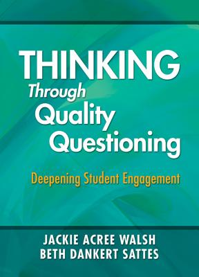 Thinking Through Quality Questioning: Deepening Student Engagement - Walsh, Jackie A, Dr., and Sattes, Elizabeth D