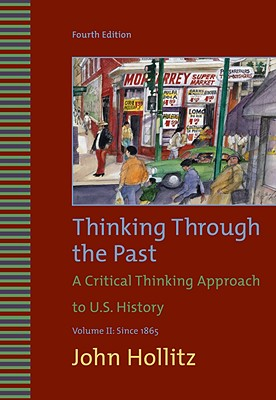 Thinking Through the Past: A Critical Thinking Approach to U.S. History: Volume II: Since 1865 - Hollitz, John