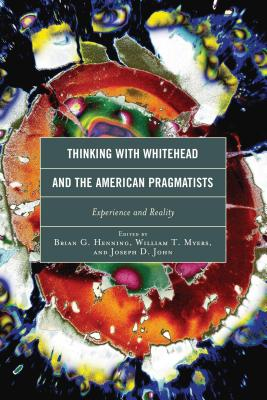 Thinking with Whitehead and the American Pragmatists: Experience and Reality - Henning, Brian G (Editor), and Myers, William T (Editor), and John, Joseph D (Editor)