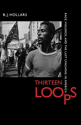 Thirteen Loops: Race, Violence, and the Last Lynching in America - Hollars, B J, Mfa