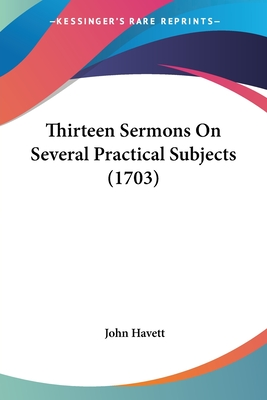 Thirteen Sermons on Several Practical Subjects (1703) - Havett, John