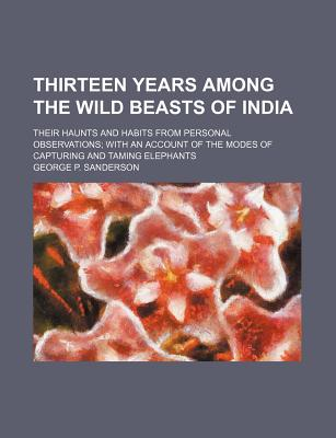 Thirteen Years Among the Wild Beasts of India; Their Haunts and Habits from Personal Observations with an Account of the Modes of Capturing and Taming Elephants - Sanderson, George P