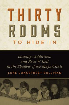 Thirty Rooms to Hide in: Insanity, Addiction, and Rock 'n' Roll in the Shadow of the Mayo Clinic - Sullivan, Luke Longstreet